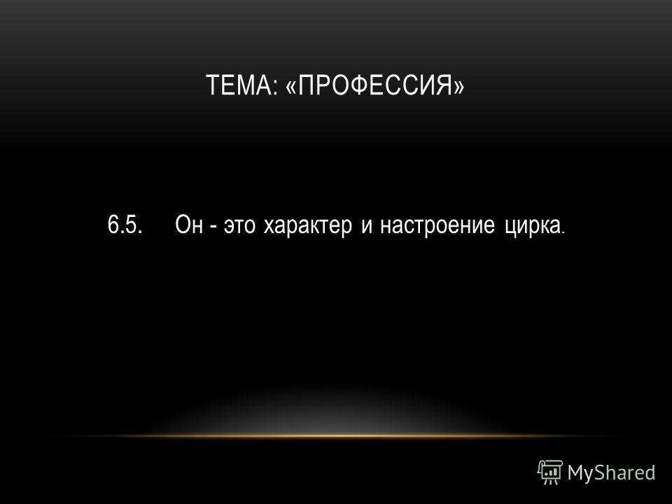 ТЕМА: «ПРОФЕССИЯ» 6.5.Он - это характер и настроение цирка.