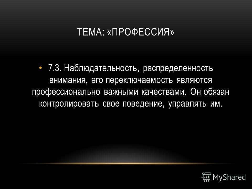 ТЕМА: «ПРОФЕССИЯ» 7.3.Наблюдательность, распределенность внимания, его переключаемость являются профессионально важными качествами. Он обязан контролировать свое поведение, управлять им.