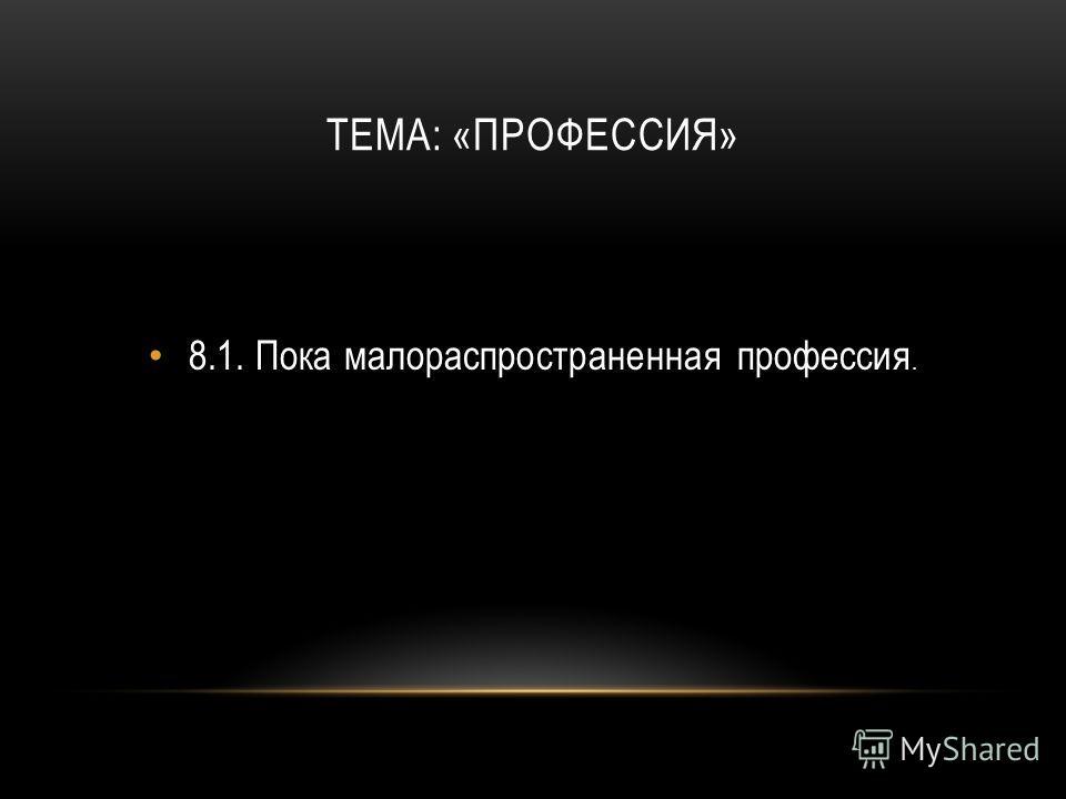 ТЕМА: «ПРОФЕССИЯ» 8.1.Пока малораспространенная профессия.