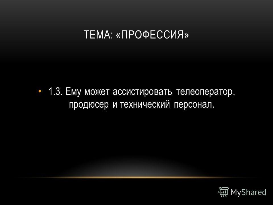 ТЕМА: «ПРОФЕССИЯ» 1.3.Ему может ассистировать телеоператор, продюсер и технический персонал.