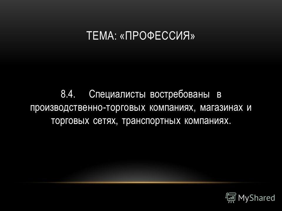 ТЕМА: «ПРОФЕССИЯ» 8.4.Специалисты востребованы в производственно-торговых компаниях, магазинах и торговых сетях, транспортных компаниях.
