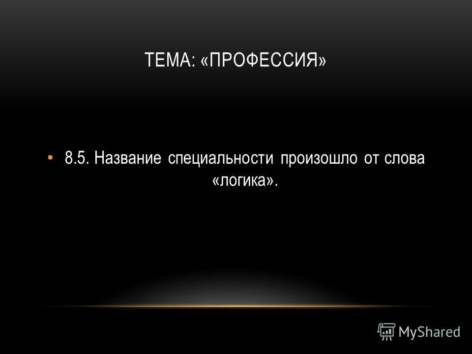 ТЕМА: «ПРОФЕССИЯ» 8.5.Название специальности произошло от слова «логика».