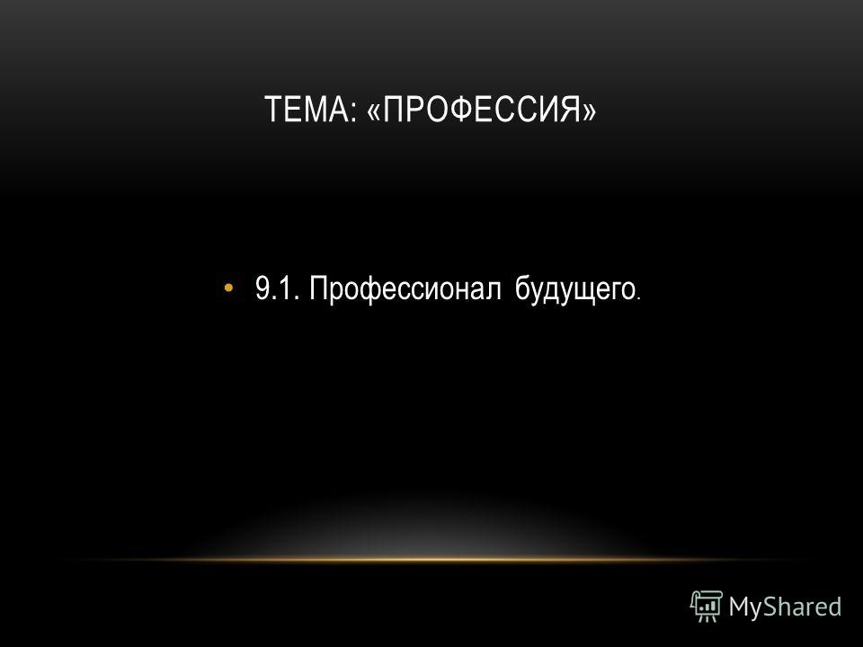 ТЕМА: «ПРОФЕССИЯ» 9.1.Профессионал будущего.