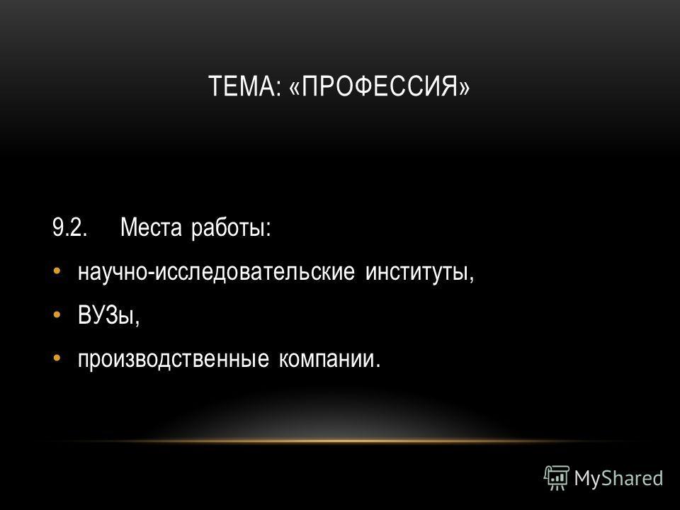 ТЕМА: «ПРОФЕССИЯ» 9.2.Места работы: научно-исследовательские институты, ВУЗы, производственные компании.