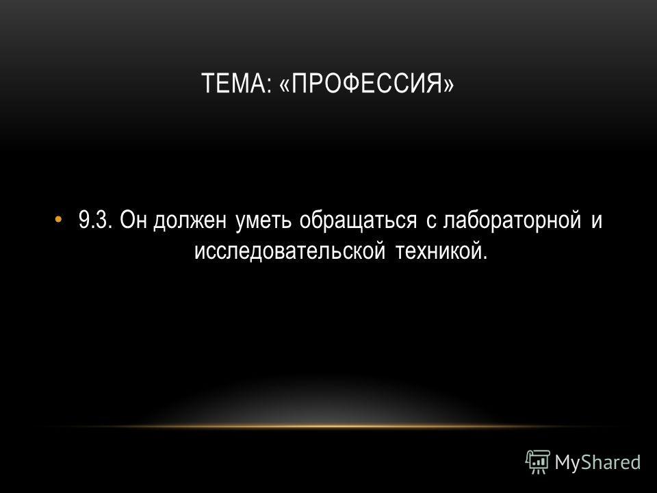 ТЕМА: «ПРОФЕССИЯ» 9.3.Он должен уметь обращаться с лабораторной и исследовательской техникой.