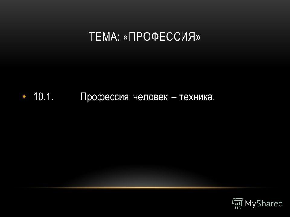 ТЕМА: «ПРОФЕССИЯ» 10.1.Профессия человек – техника.
