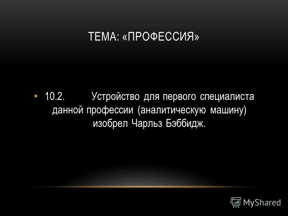 ТЕМА: «ПРОФЕССИЯ» 10.2.Устройство для первого специалиста данной профессии (аналитическую машину) изобрел Чарльз Бэббидж.