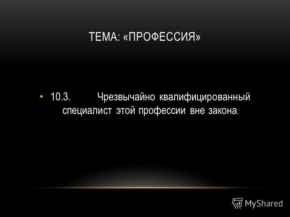 ТЕМА: «ПРОФЕССИЯ» 10.3.Чрезвычайно квалифицированный специалист этой профессии вне закона.
