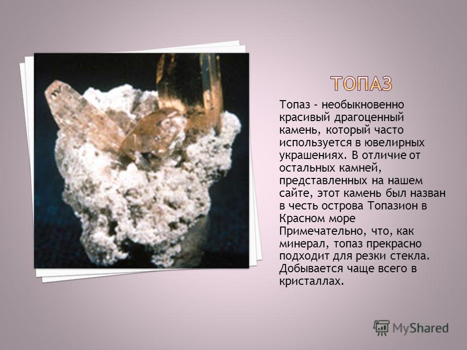 Топаз – необыкновенно красивый драгоценный камень, который часто используется в ювелирных украшениях. В отличие от остальных камней, представленных на нашем сайте, этот камень был назван в честь острова Топазион в Красном море Примечательно, что, как