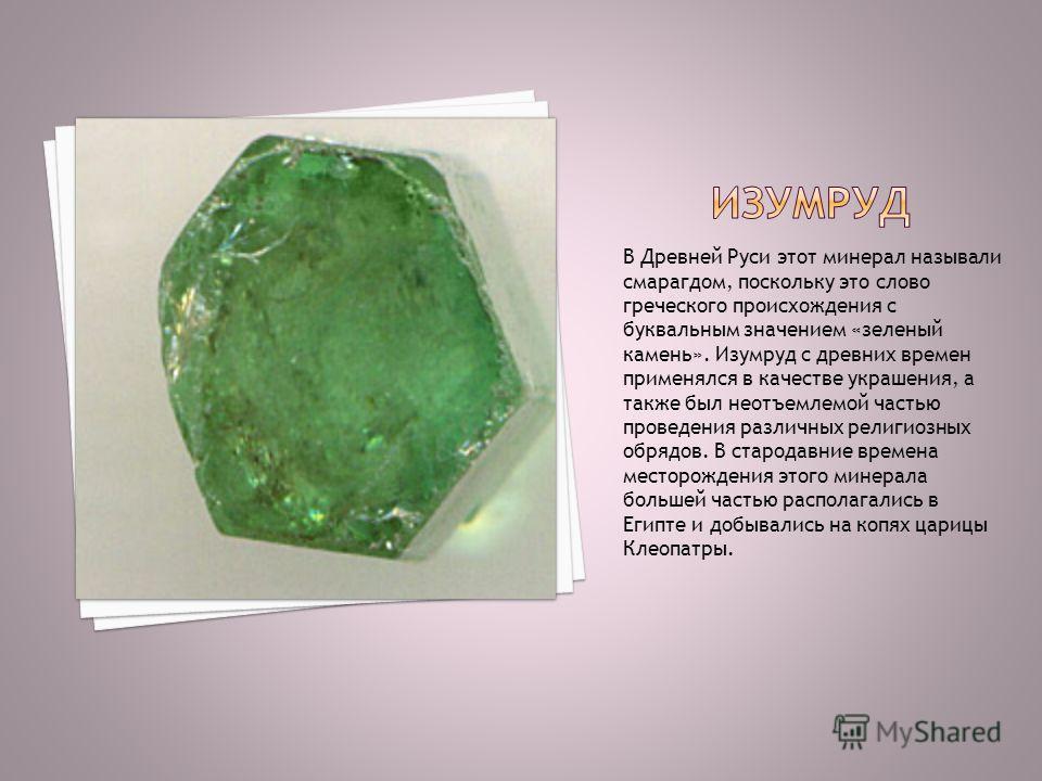 В Древней Руси этот минерал называли смарагдом, поскольку это слово греческого происхождения с буквальным значением «зеленый камень». Изумруд с древних времен применялся в качестве украшения, а также был неотъемлемой частью проведения различных религ