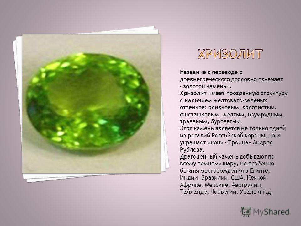 Название в переводе с древнегреческого дословно означает «золотой камень». Хризолит имеет прозрачную структуру с наличием желтовато-зеленых оттенков: оливковым, золотистым, фисташковым, желтым, изумрудным, травяным, буроватым. Этот камень является не