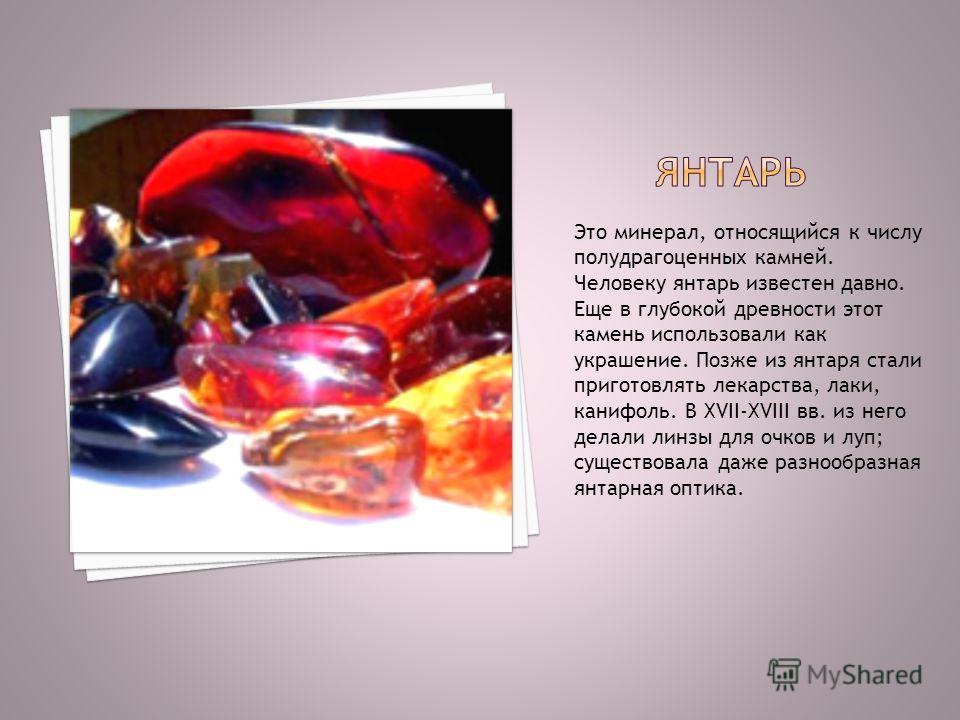 Это минерал, относящийся к числу полудрагоценных камней. Человеку янтарь известен давно. Еще в глубокой древности этот камень использовали как украшение. Позже из янтаря стали приготовлять лекарства, лаки, канифоль. В XVII-XVIII вв. из него делали ли