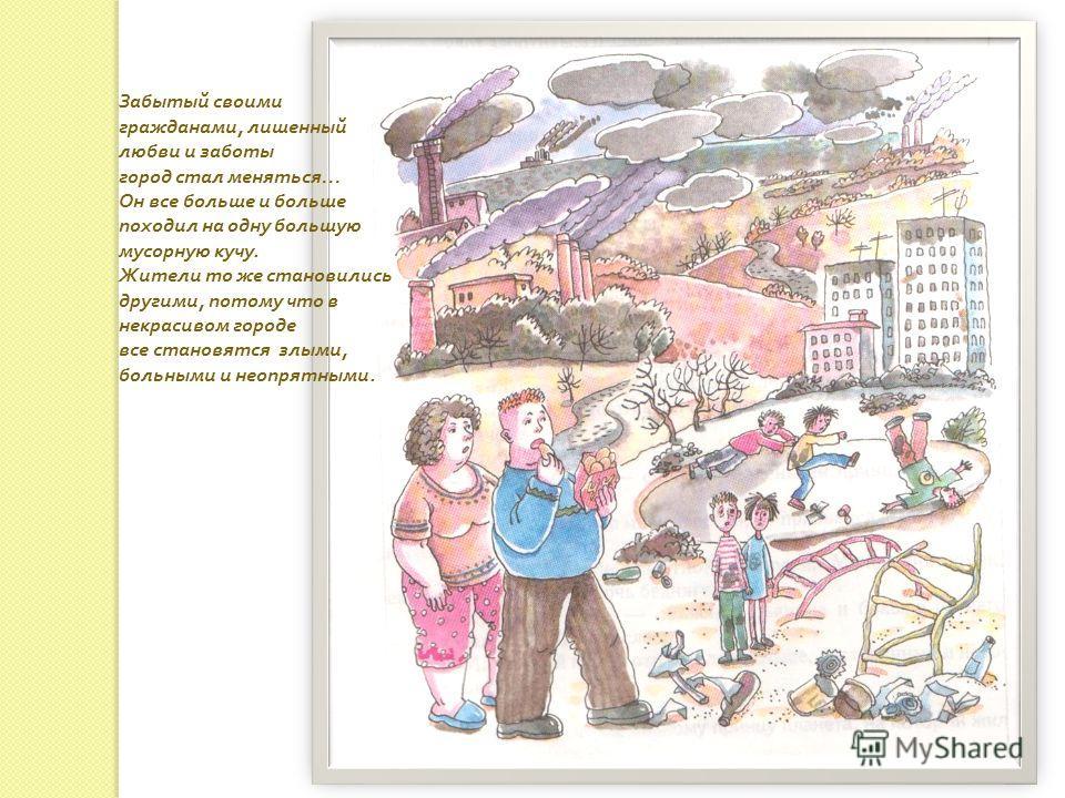 Забытый своими гражданами, лишенный любви и заботы город стал меняться … Он все больше и больше походил на одну большую мусорную кучу. Жители то же становились другими, потому что в некрасивом городе все становятся злыми, больными и неопрятными.