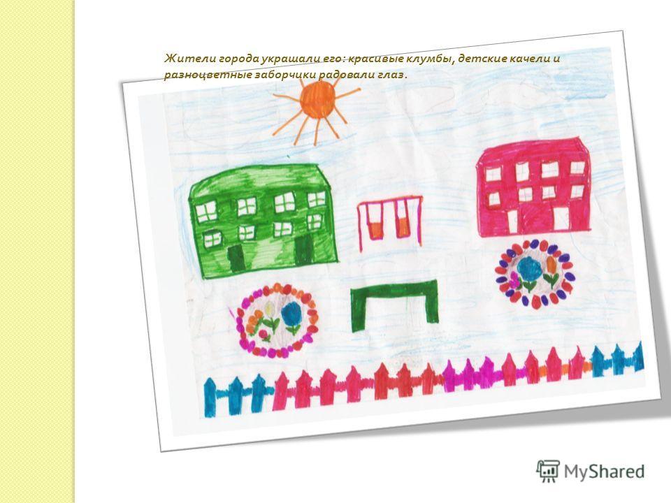 Жители города украшали его : красивые клумбы, детские качели и разноцветные заборчики радовали глаз.