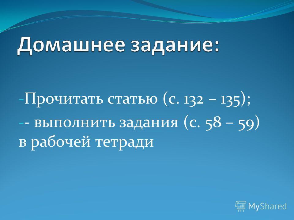 - Прочитать статью (с. 132 – 135); - - выполнить задания (с. 58 – 59) в рабочей тетради