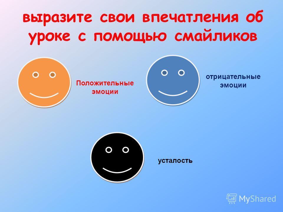 выразите свои впечатления об уроке с помощью смайликов Положительные эмоции отрицательные эмоции усталость