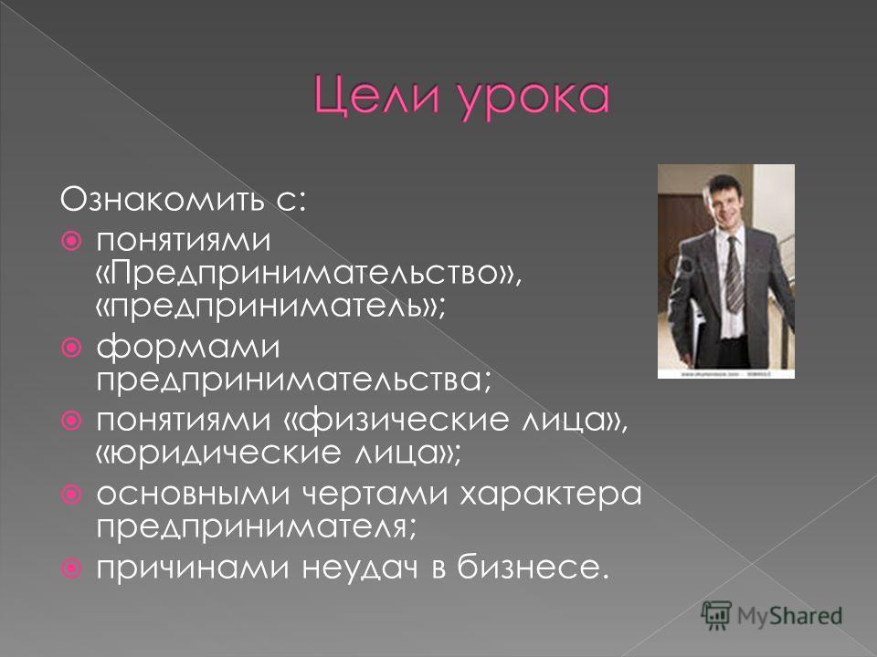 Ознакомить с: понятиями «Предпринимательство», «предприниматель»; формами предпринимательства; понятиями «физические лица», «юридические лица»; основными чертами характера предпринимателя; причинами неудач в бизнесе.