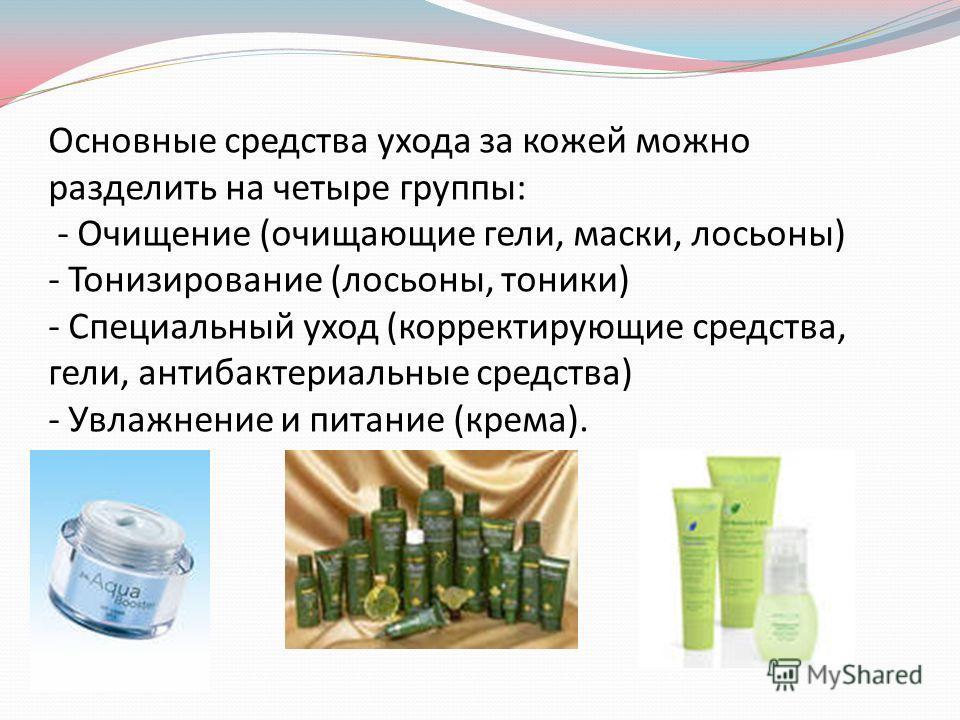 Основные средства ухода за кожей можно разделить на четыре группы: - Очищение (очищающие гели, маски, лосьоны) - Тонизирование (лосьоны, тоники) - Специальный уход (корректирующие средства, гели, антибактериальные средства) - Увлажнение и питание (кр