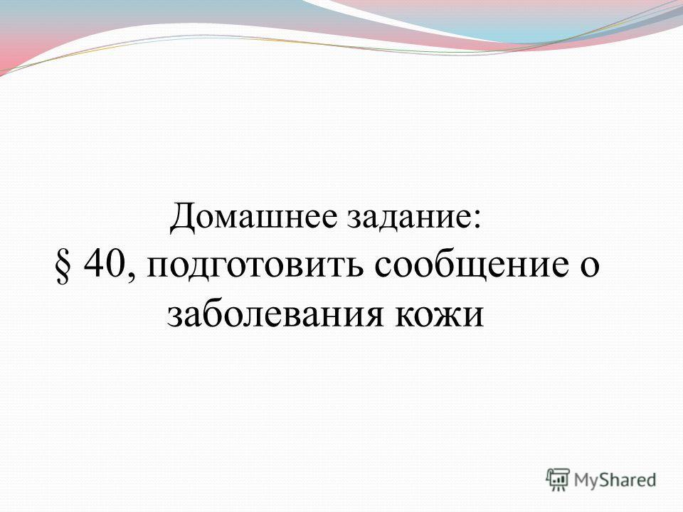 Домашнее задание: § 40, подготовить сообщение о заболевания кожи