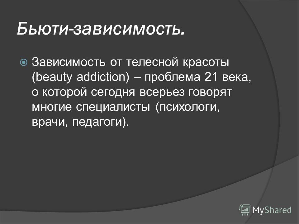 Бьюти-зависимость. Зависимость от телесной красоты (beauty addiction) – проблема 21 века, о которой сегодня всерьез говорят многие специалисты (психологи, врачи, педагоги).