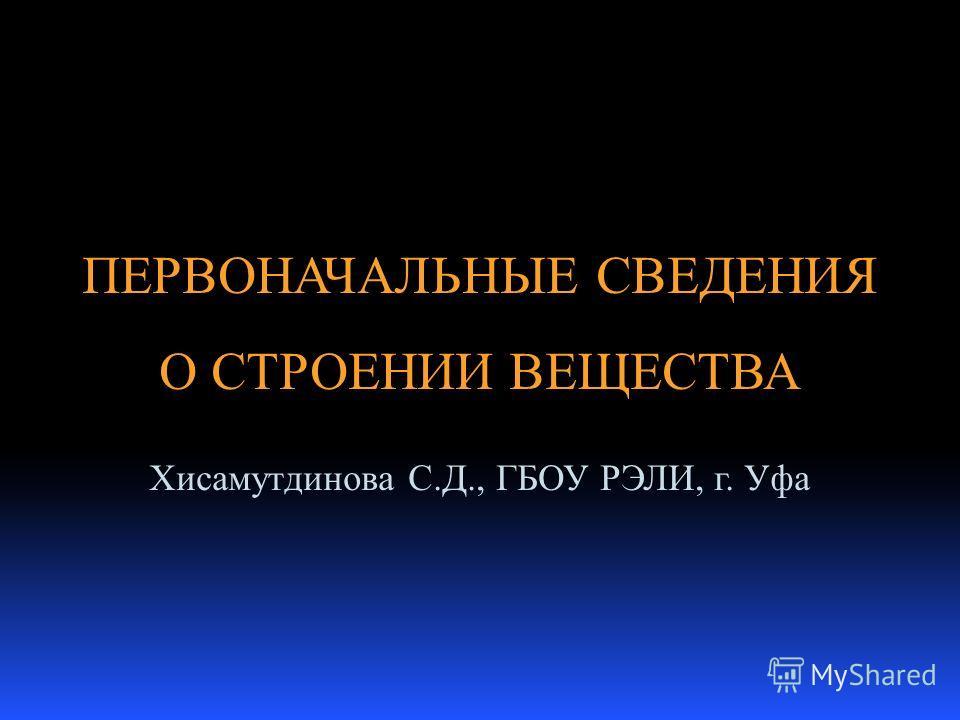 Хисамутдинова С.Д., ГБОУ РЭЛИ, г. Уфа ПЕРВОНАЧАЛЬНЫЕ СВЕДЕНИЯ О СТРОЕНИИ ВЕЩЕСТВА