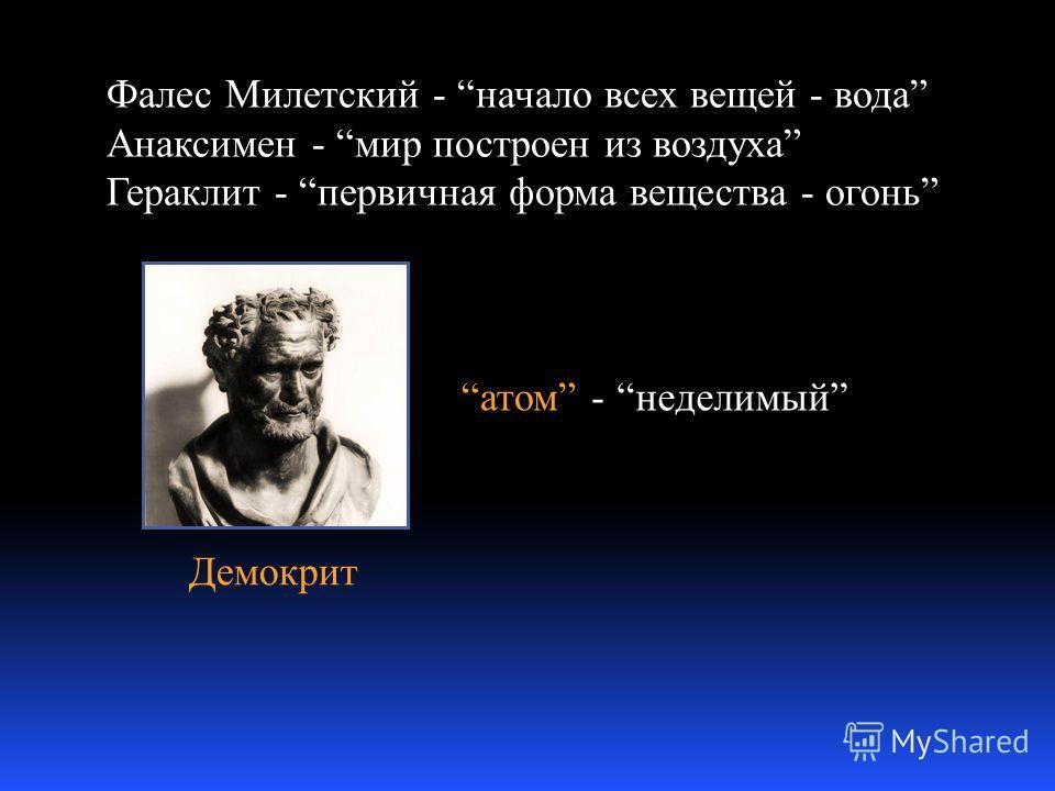 Демокрит Фалес Милетский - начало всех вещей - вода Анаксимен - мир построен из воздуха Гераклит - первичная форма вещества - огонь атомнеделимый-