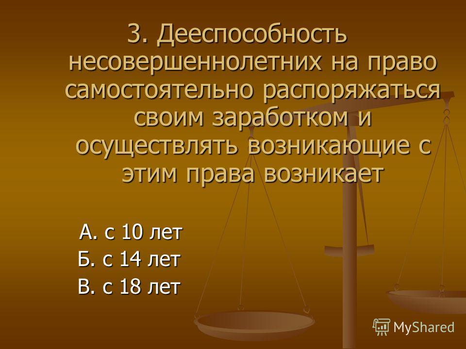 3. Дееспособность несовершеннолетних на право самостоятельно распоряжаться своим заработком и осуществлять возникающие с этим права возникает А. с 10 лет Б. с 14 лет В. с 18 лет
