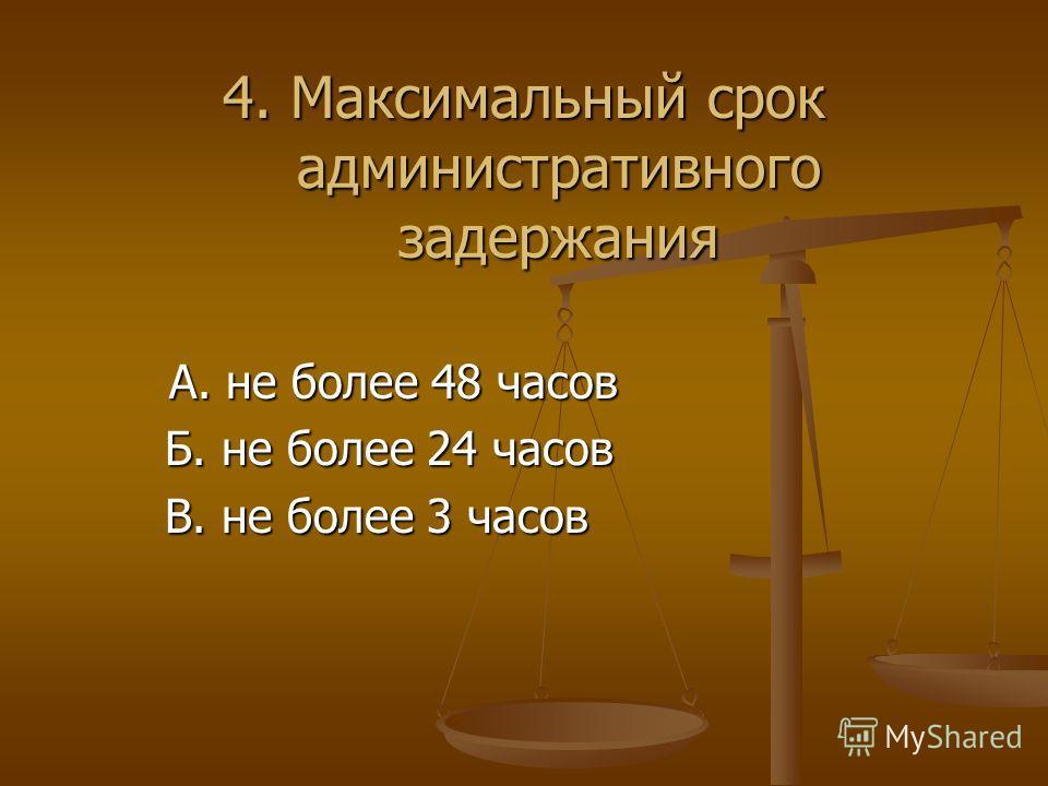 4. Максимальный срок административного задержания А. не более 48 часов А. не более 48 часов Б. не более 24 часов Б. не более 24 часов В. не более 3 часов В. не более 3 часов