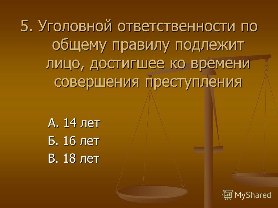 5. Уголовной ответственности по общему правилу подлежит лицо, достигшее ко времени совершения преступления А. 14 лет А. 14 лет Б. 16 лет Б. 16 лет В. 18 лет В. 18 лет
