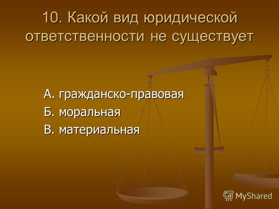 10. Какой вид юридической ответственности не существует А. гражданско-правовая А. гражданско-правовая Б. моральная Б. моральная В. материальная В. материальная