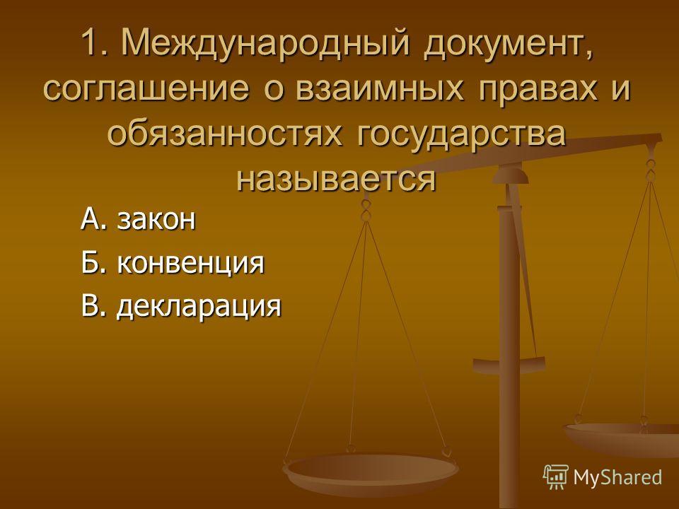 1. Международный документ, соглашение о взаимных правах и обязанностях государства называется А. закон А. закон Б. конвенция Б. конвенция В. декларация В. декларация