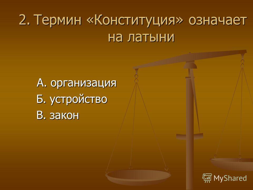 2. Термин «Конституция» означает на латыни А. организация Б. устройство В. закон