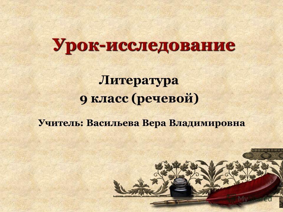Урок-исследование Литература 9 класс (речевой) Учитель: Васильева Вера Владимировна