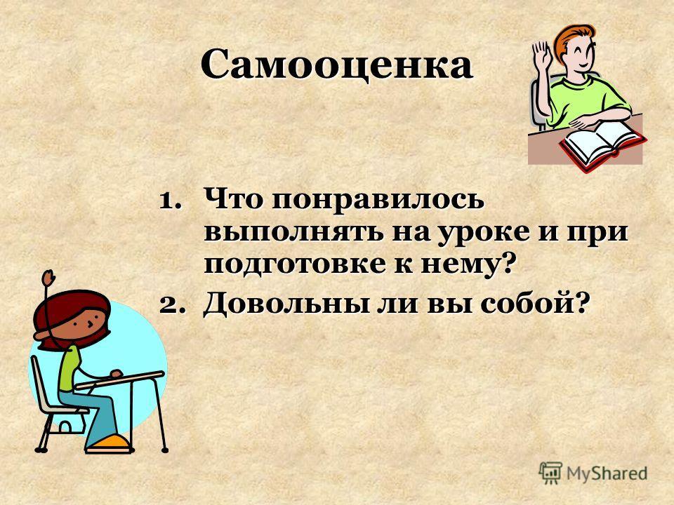 Самооценка 1.Что понравилось выполнять на уроке и при подготовке к нему? 2.Довольны ли вы собой?