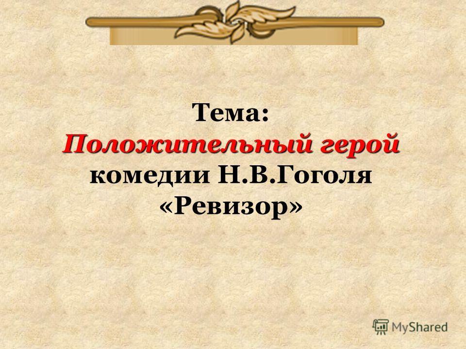 Положительный герой Тема: Положительный герой комедии Н.В.Гоголя «Ревизор»