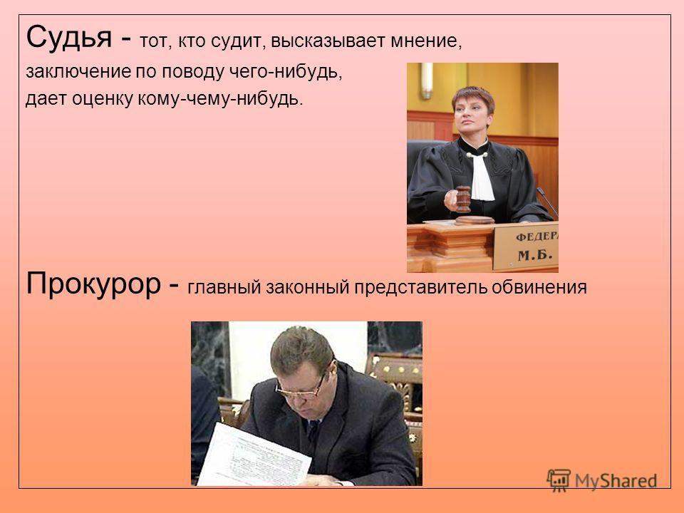 Судья - тот, кто судит, высказывает мнение, заключение по поводу чего-нибудь, дает оценку кому-чему-нибудь. Прокурор - главный законный представитель обвинения
