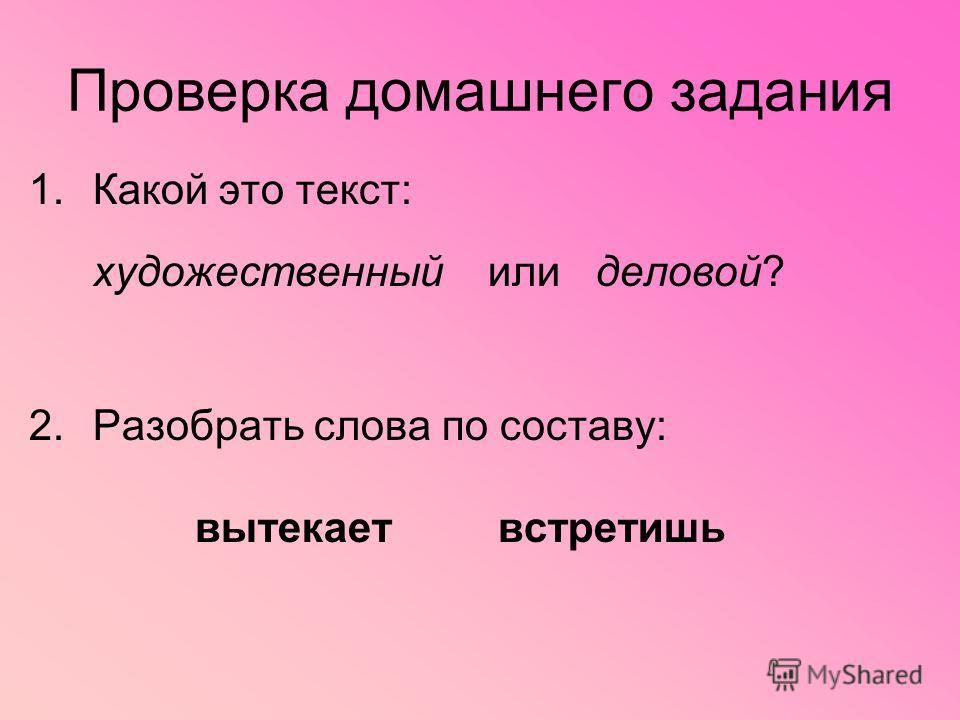 Проверка домашнего задания 1.Какой это текст: художественный или деловой? 2.Разобрать слова по составу: вытекает встретишь