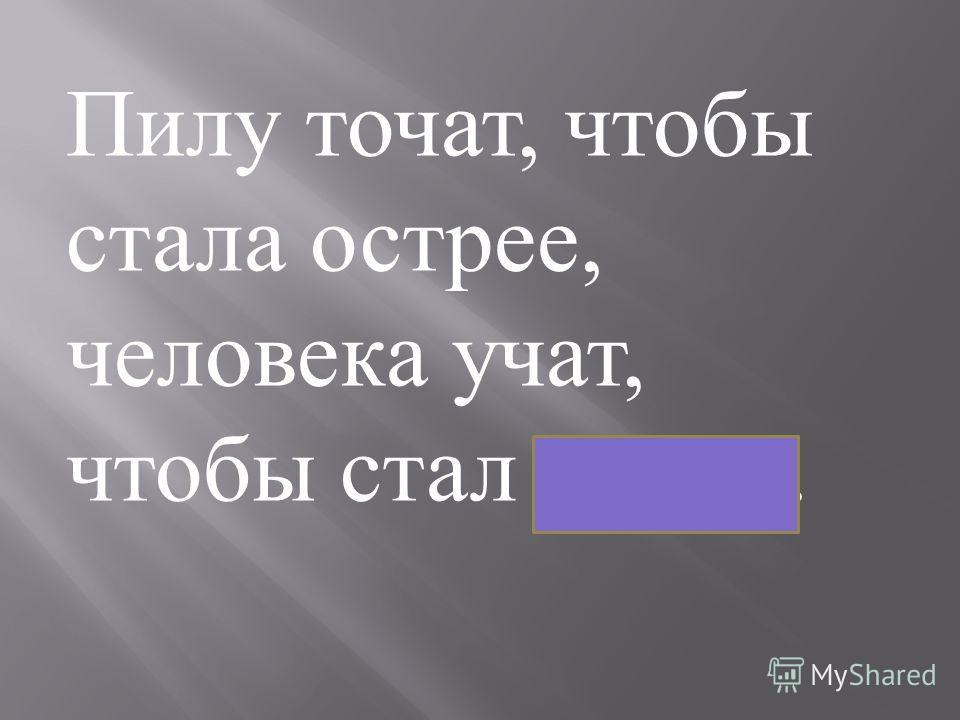 Пилу точат, чтобы стала острее, человека учат, чтобы стал умнее.