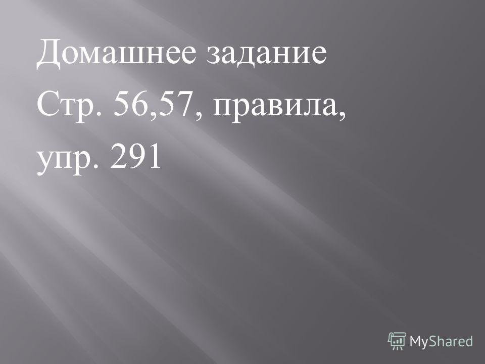 Домашнее задание Стр. 56,57, правила, упр. 291