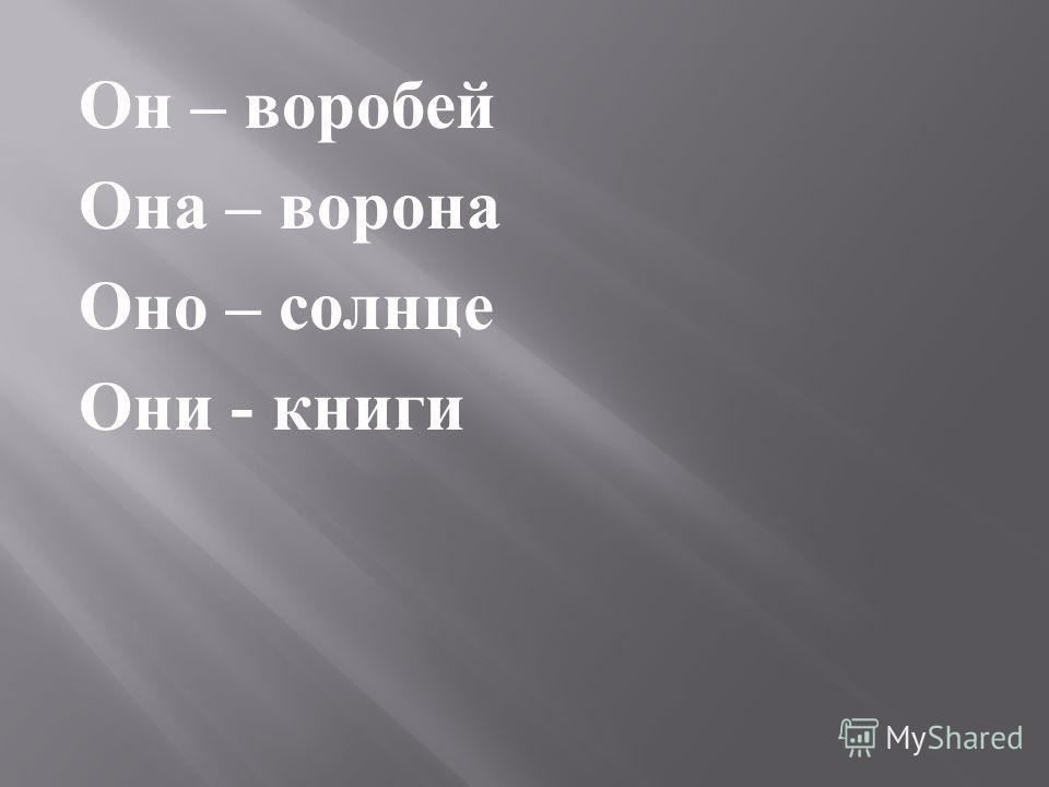 Он – воробей Она – ворона Оно – солнце Они - книги