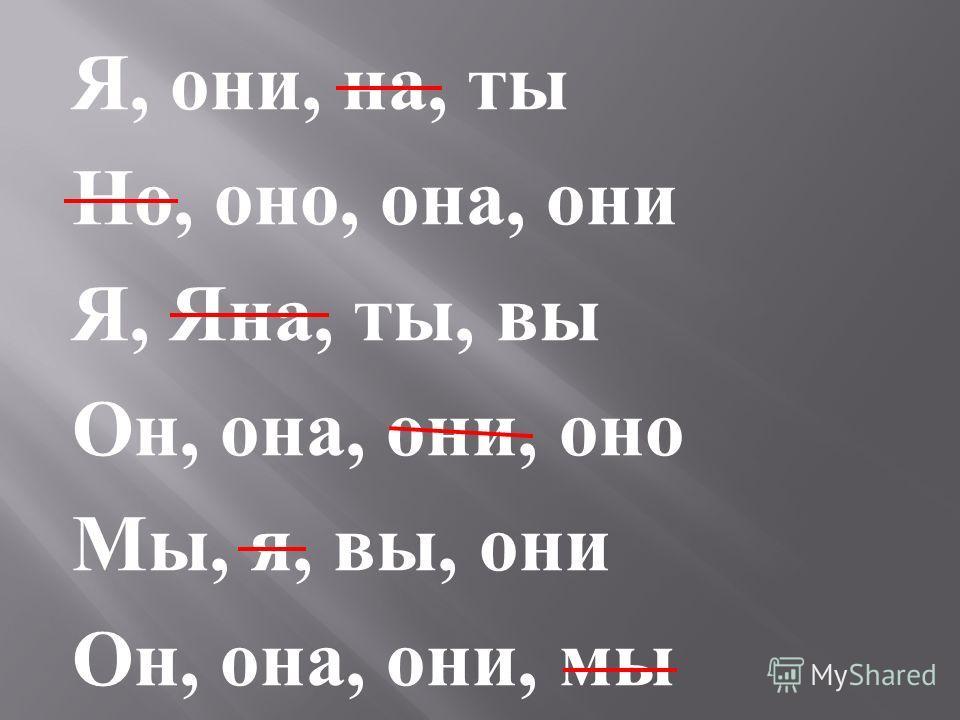 Я, они, на, ты Но, оно, она, они Я, Яна, ты, вы Он, она, они, оно Мы, я, вы, они Он, она, они, мы