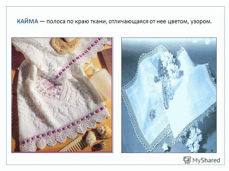 КАЙМА полоса по краю ткани, отличающаяся от нее цветом, узором.
