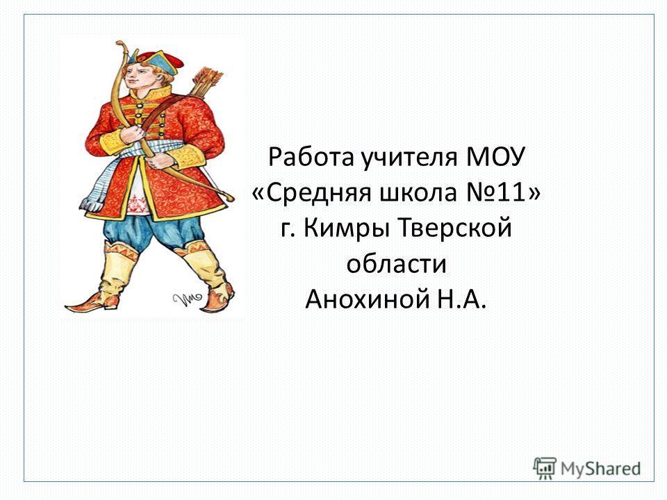 Работа учителя МОУ «Средняя школа 11» г. Кимры Тверской области Анохиной Н.А.