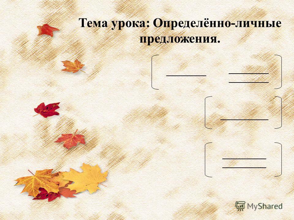 Тема урока: Определённо-личные предложения. __________ __________ ____________ ___________