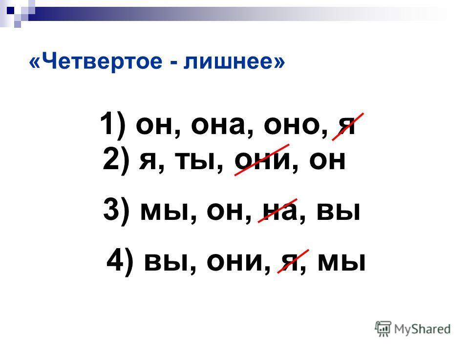 «Четвертое - лишнее» 1) он, она, оно, я 4) вы, они, я, мы 2) я, ты, они, он 3) мы, он, на, вы