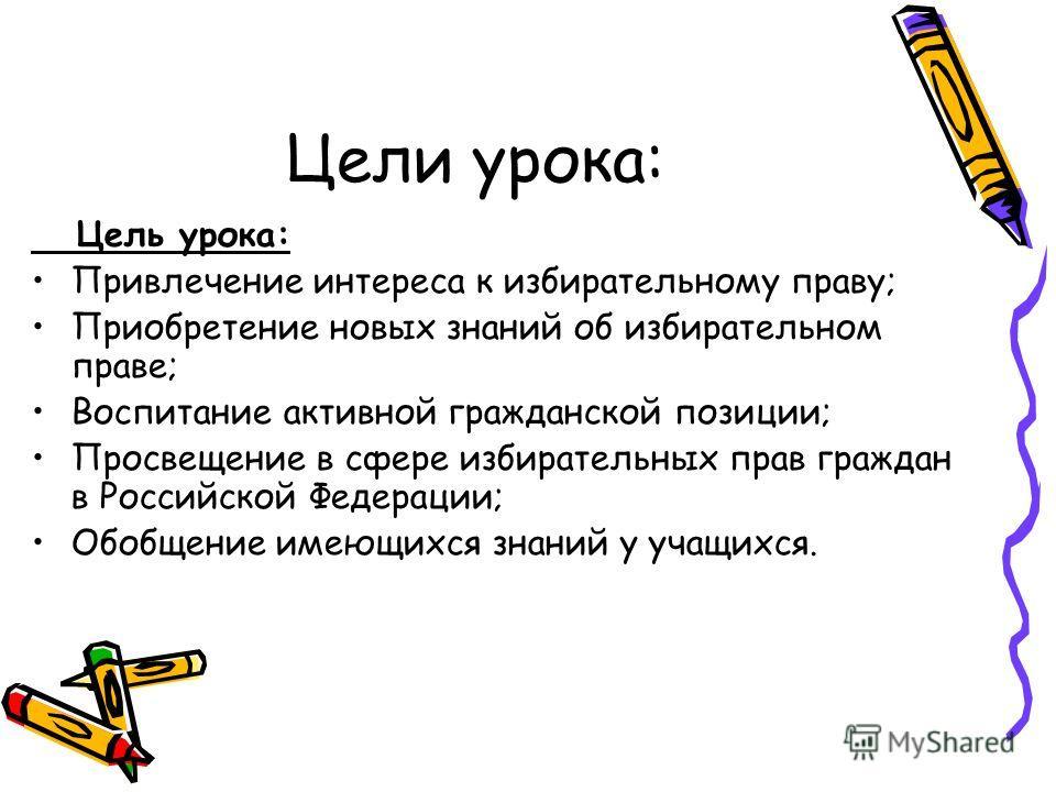 Цели урока: Цель урока: Привлечение интереса к избирательному праву; Приобретение новых знаний об избирательном праве; Воспитание активной гражданской позиции; Просвещение в сфере избирательных прав граждан в Российской Федерации; Обобщение имеющихся