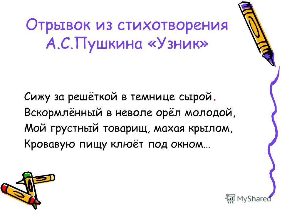 Отрывок из стихотворения А.С.Пушкина «Узник» Сижу за решёткой в темнице сырой. Вскормлённый в неволе орёл молодой, Мой грустный товарищ, махая крылом, Кровавую пищу клюёт под окном…