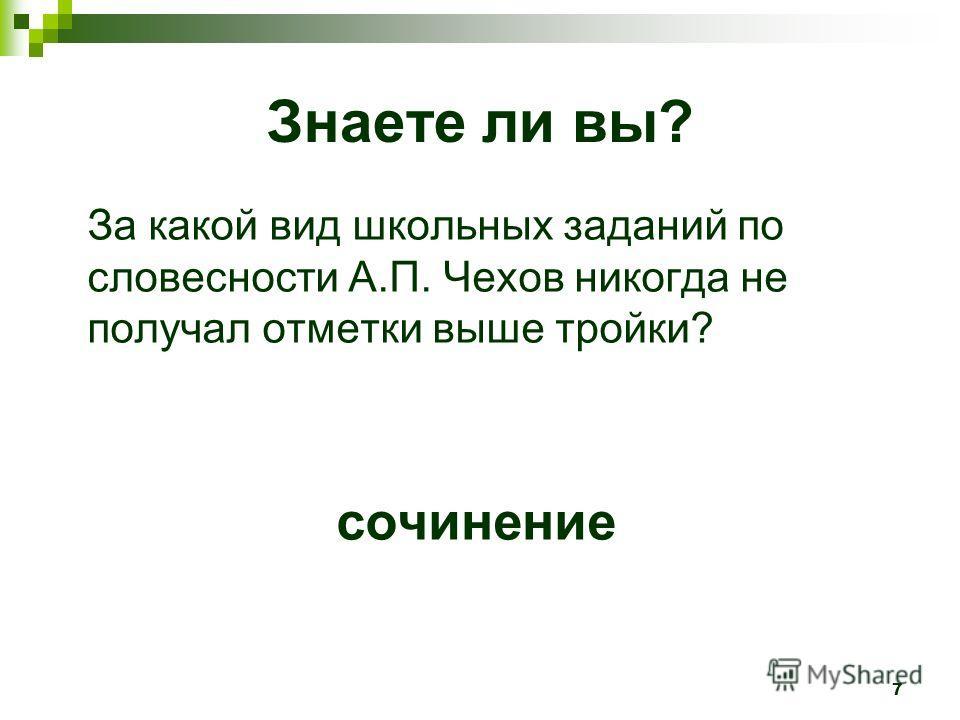 7 Знаете ли вы? За какой вид школьных заданий по словесности А.П. Чехов никогда не получал отметки выше тройки? сочинение