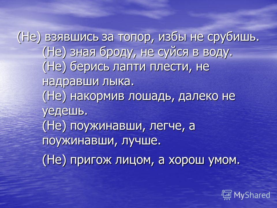 (Не) взявшись за топор, избы не срубишь. (Не) зная броду, не суйся в воду. (Не) берись лапти плести, не надравши лыка. (Не) накормив лошадь, далеко не уедешь. (Не) поужинавши, легче, а поужинавши, лучше. (Не) пригож лицом, а хорош умом.