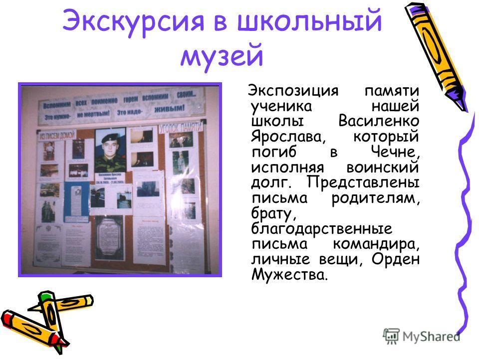 Экскурсия в школьный музей Экспозиция памяти ученика нашей школы Василенко Ярослава, который погиб в Чечне, исполняя воинский долг. Представлены письма родителям, брату, благодарственные письма командира, личные вещи, Орден Мужества.